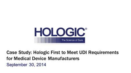 Case Study: Hologic First to Meet UDI Requirements for Medical Device Manufacturers September 30, 2014.