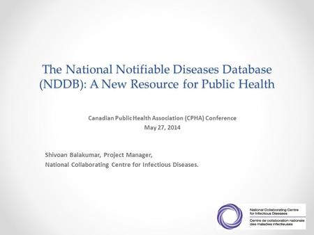 The National Notifiable Diseases Database (NDDB): A New Resource for Public Health Canadian Public Health Association (CPHA) Conference May 27, 2014 Shivoan.