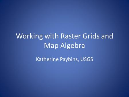Working with Raster Grids and Map Algebra Katherine Paybins, USGS.