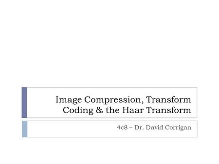 Image Compression, Transform Coding & the Haar Transform 4c8 – Dr. David Corrigan.