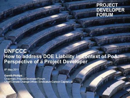UNFCCC How to address DOE Liability in context of PoA: Perspective of a Project Developer 8 th May 2011 Gareth Phillips Chairman, Project Developer Forum.