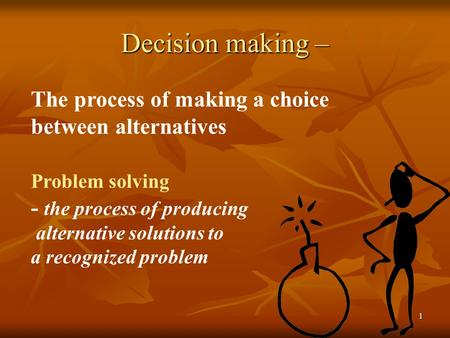 1 Decision making – The process of making a choice between alternatives Problem solving - the process of producing alternative solutions to a recognized.