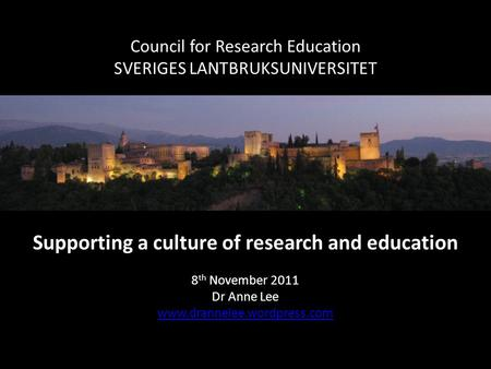 Council for Research Education SVERIGES LANTBRUKSUNIVERSITET Supporting a culture of research and education 8 th November 2011 Dr Anne Lee www.drannelee.wordpress.com.