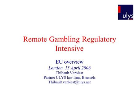 Remote Gambling Regulatory Intensive EU overview London, 13 April 2006 Thibault Verbiest Partner ULYS law firm, Brussels