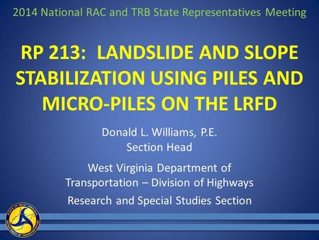 RP 213: LANDSLIDE AND SLOPE STABILIZATION USING PILES AND MICRO-PILES ON THE LRFD Donald L. Williams, P.E. Section Head West Virginia Department of Transportation.