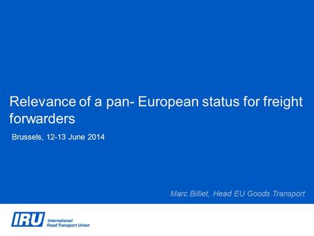 Relevance of a pan- European status for freight forwarders Brussels, 12-13 June 2014 Marc Billiet, Head EU Goods Transport.