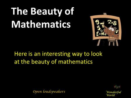 Here is an interesting way to look at the beauty of mathematics The Beauty of Mathematics Wonderful World Open loudspeakers.