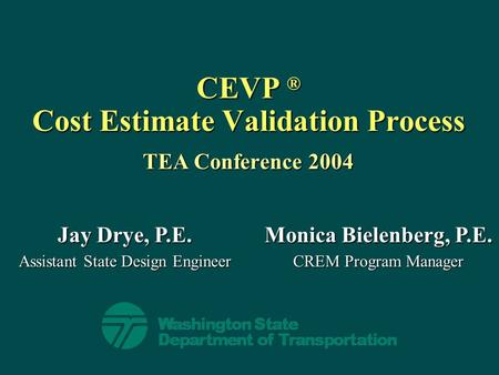 CEVP ® Cost Estimate Validation Process TEA Conference 2004 Jay Drye, P.E. Assistant State Design Engineer Monica Bielenberg, P.E. CREM Program Manager.