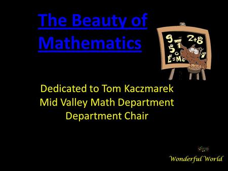 Dedicated to Tom Kaczmarek Mid Valley Math Department Department Chair The Beauty of Mathematics Wonderful World.