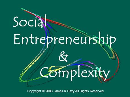 Social Entrepreneurship Complexity & Copyright © 2008 James K Hazy All Rights Reserved.