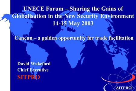 UNECE Forum – Sharing the Gains of Globalisation in the New Security Environment 14-15 May 2003 David Wakeford Chief Executive SITPRO Cancun – a golden.