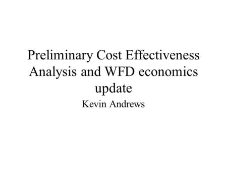 Preliminary Cost Effectiveness Analysis and WFD economics update Kevin Andrews.