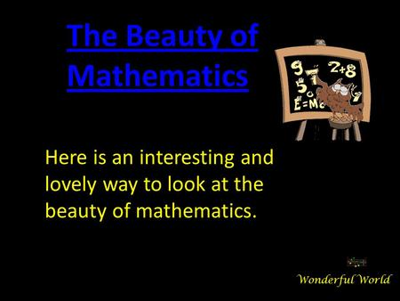 Here is an interesting and lovely way to look at the beauty of mathematics. The Beauty of Mathematics Wonderful World.