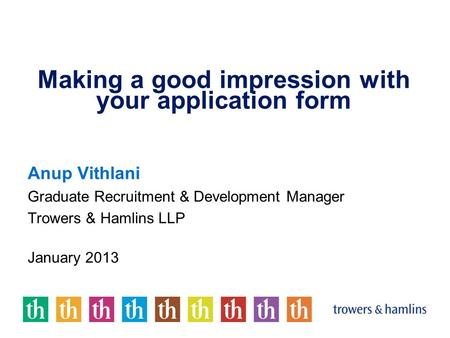 Making a good impression with your application form Anup Vithlani Graduate Recruitment & Development Manager Trowers & Hamlins LLP January 2013.