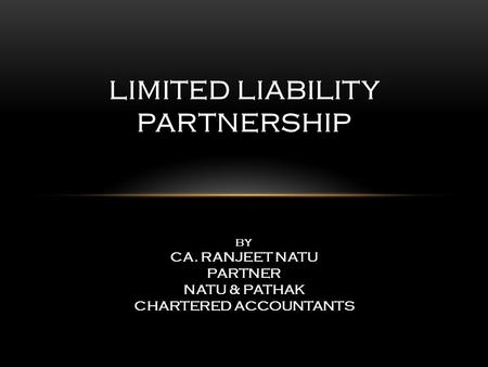 LIMITED LIABILITY PARTNERSHIP BY CA. RANJEET NATU PARTNER NATU & PATHAK CHARTERED ACCOUNTANTS.