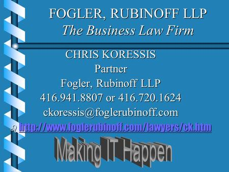 FOGLER, RUBINOFF LLP The Business Law Firm CHRIS KORESSIS Partner Fogler, Rubinoff LLP 416.941.8807 or 416.720.1624 b