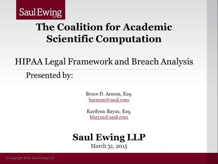 © Copyright 2014 Saul Ewing LLP The Coalition for Academic Scientific Computation HIPAA Legal Framework and Breach Analysis Presented by: Bruce D. Armon,