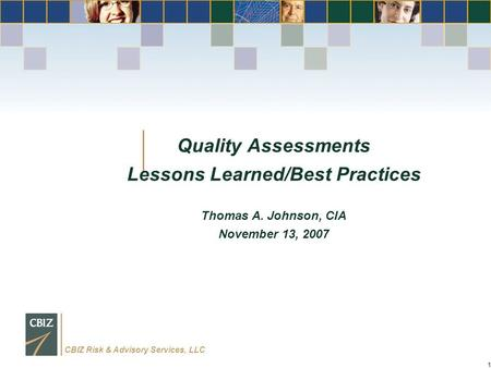 CBIZ Risk & Advisory Services, LLC 1 Quality Assessments Lessons Learned/Best Practices Thomas A. Johnson, CIA November 13, 2007.