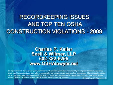 © 2009 Snell & Wilmer L.L.P. RECORDKEEPING ISSUES AND TOP TEN OSHA CONSTRUCTION VIOLATIONS - 2009 Charles P. Keller Snell & Wilmer, LLP 602-382-6265 www.OSHAlawyer.net.
