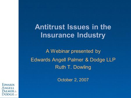 Antitrust Issues in the Insurance Industry A Webinar presented by Edwards Angell Palmer & Dodge LLP Ruth T. Dowling October 2, 2007.
