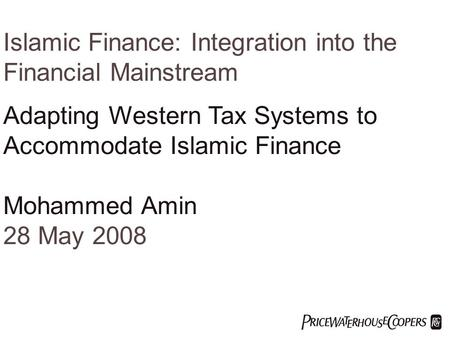  Islamic Finance: Integration into the Financial Mainstream Adapting Western Tax Systems to Accommodate Islamic Finance Mohammed Amin 28 May 2008.