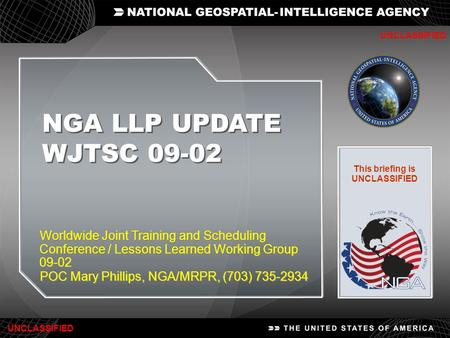 1 NGA LLP UPDATE WJTSC 09-02 NGA LLP UPDATE WJTSC 09-02 UNCLASSIFIED Worldwide Joint Training and Scheduling Conference / Lessons Learned Working Group.