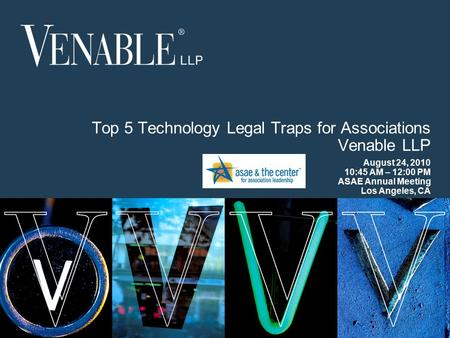 1 © 2008 Venable LLP Top 5 Technology Legal Traps for Associations Venable LLP August 24, 2010 10:45 AM – 12:00 PM ASAE Annual Meeting Los Angeles, CA.