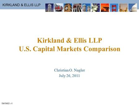 KIRKLAND & ELLIS LLP Kirkland & Ellis LLP U.S. Capital Markets Comparison Christian O. Nagler July 26, 2011 19419453 v1.