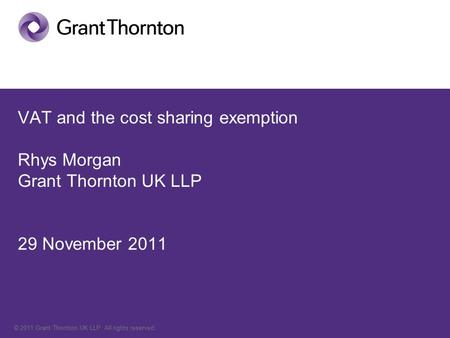 © 2011 Grant Thornton UK LLP. All rights reserved. VAT and the cost sharing exemption Rhys Morgan Grant Thornton UK LLP 29 November 2011.