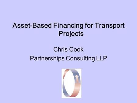 Asset-Based Financing for Transport Projects Chris Cook Partnerships Consulting LLP.