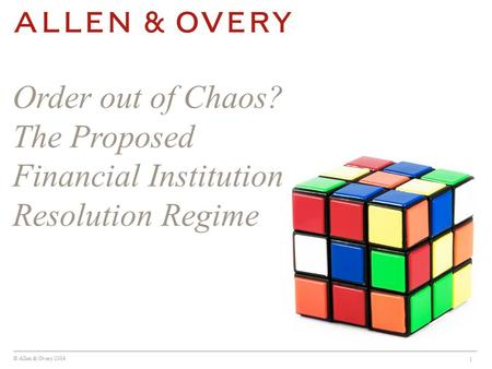 © Allen & Overy 2014 1 Order out of Chaos? The Proposed Financial Institution Resolution Regime.