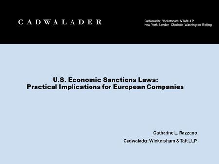 U.S. Economic Sanctions Laws: Practical Implications for European Companies Catherine L. Razzano Cadwalader, Wickersham & Taft LLP 1.