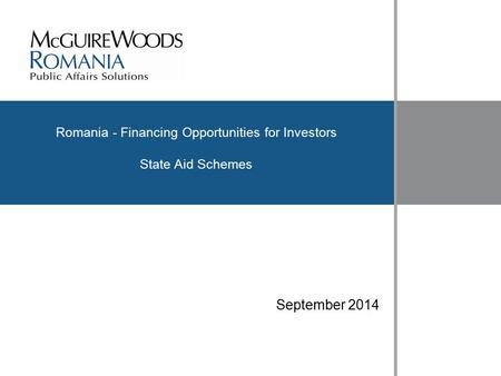 Www.mcguirewoods.com Click to edit Master title style www.mcguirewoods.com Romania - Financing Opportunities for Investors State Aid Schemes September.