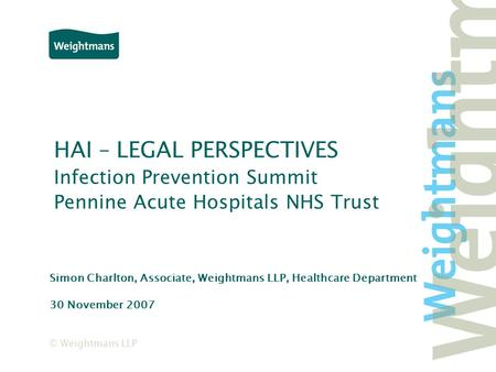 © Weightmans LLP HAI – LEGAL PERSPECTIVES Infection Prevention Summit Pennine Acute Hospitals NHS Trust Simon Charlton, Associate, Weightmans LLP, Healthcare.