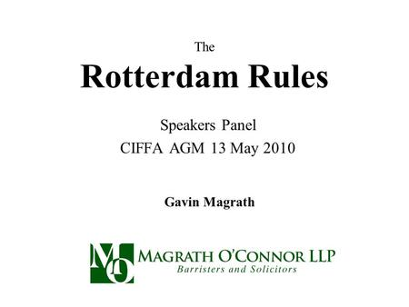 The Rotterdam Rules Speakers Panel CIFFA AGM 13 May 2010 Gavin Magrath.