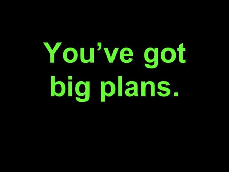 You've got big plans.. Growth. Vision. Disruptive Technology.