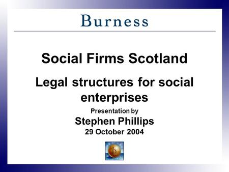 Social Firms Scotland Legal structures for social enterprises Presentation by Stephen Phillips 29 October 2004.