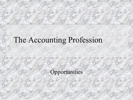 The Accounting Profession Opportunities. MAJOR FIELDS OF OPPORTUNITY n PUBLIC – AUDIT – TAX – CONSULTING SERVICES n PRIVATE – FINANCIAL – COST – TAX –