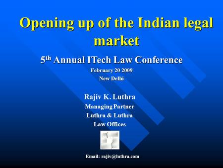 Opening up of the Indian legal market 5 th Annual ITech Law Conference February 20 2009 New Delhi Rajiv K. Luthra Managing Partner Luthra & Luthra Law.