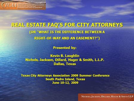 "REAL ESTATE FAQ ' S FOR CITY ATTORNEYS (OR "" WHAT IS THE DIFFERENCE BETWEEN A RIGHT-OF-WAY AND AN EASEMENT? "" ) Presented by: Kevin B. Laughlin Nichols,"