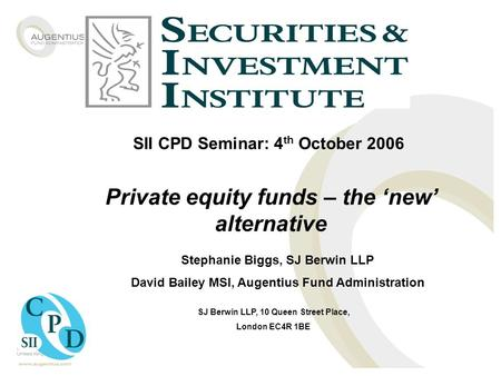 SII CPD Seminar: 4 th October 2006 Private equity funds – the 'new' alternative Stephanie Biggs, SJ Berwin LLP David Bailey MSI, Augentius Fund Administration.