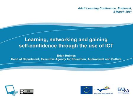 Learning, networking and gaining self-confidence through the use of ICT Brian Holmes Head of Department, Executive Agency for Education, Audiovisual and.