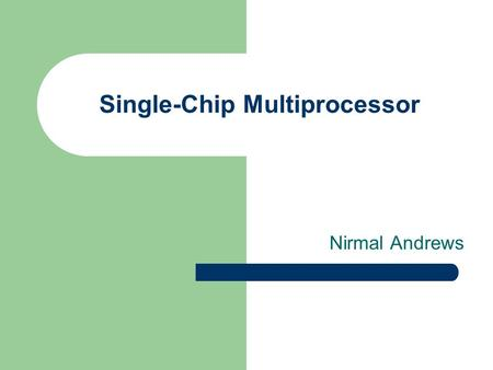 Single-Chip Multiprocessor Nirmal Andrews. Case for single chip multiprocessors Advances in the field of integrated chip processing. - Gate density (More.