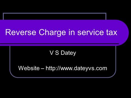 V S Datey Website –  Reverse Charge in service tax.