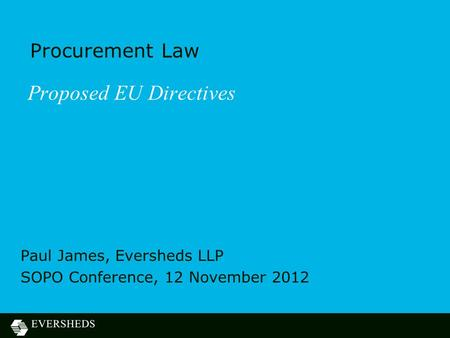 Procurement Law Proposed EU Directives Paul James, Eversheds LLP SOPO Conference, 12 November 2012.