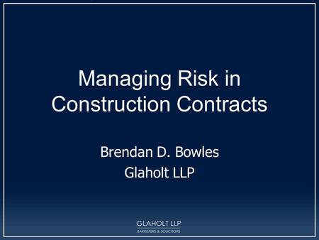 Managing Risk in Construction Contracts Brendan D. Bowles Glaholt LLP.