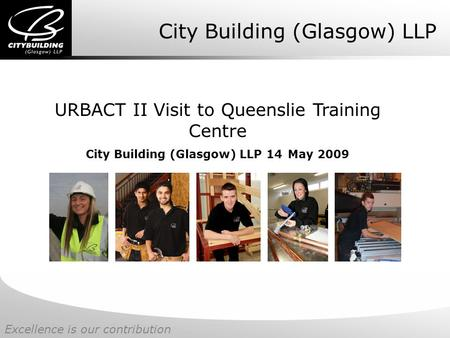 Excellence is our contribution City Building (Glasgow) LLP URBACT II Visit to Queenslie Training Centre City Building (Glasgow) LLP 14 May 2009.