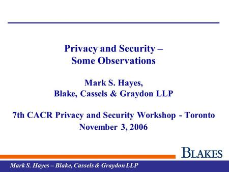 Mark S. Hayes – Blake, Cassels & Graydon LLP Privacy and Security – Some Observations Mark S. Hayes, Blake, Cassels & Graydon LLP 7th CACR Privacy and.