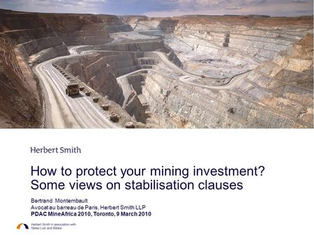 How to protect your mining investment? Some views on stabilisation clauses Bertrand Montembault Avocat au barreau de Paris, Herbert Smith LLP PDAC MineAfrica.