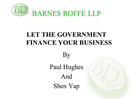 BARNES ROFFE LLP LET THE GOVERNMENT FINANCE YOUR BUSINESS By Paul Hughes And Shen Yap.